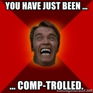 Angry Arnold - You have just been ...  ... comp-trolled.