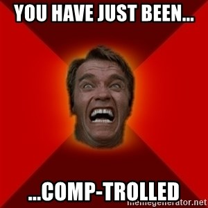 Angry Arnold - You have just been... ...comp-trolled