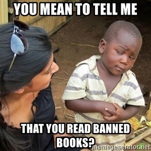 Skeptical 3rd World Kid - you mean to tell me that you read banned books?