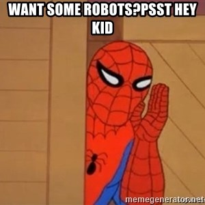 Psst spiderman - Want some robots?Psst hey kid