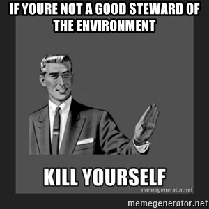 kill yourself guy - If youre not a good steward of the environment
