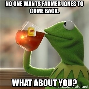 Kermit The Frog Drinking Tea - No one wants Farmer Jones to come back. What about you?