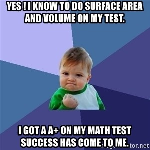 Success Kid - Yes ! I know to do surface area and volume on my test. I got a A+ on my math test success has come to me.