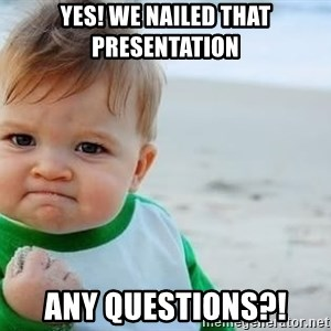 fist pump baby - YES! WE NAILED THAT PRESENTATION Any Questions?!