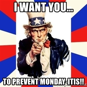 uncle sam i want you - I WANT YOU... TO PREVENT MONDAY-ITIS!!