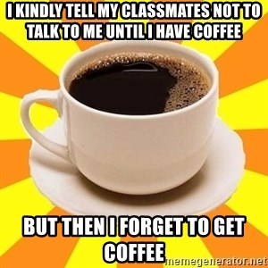 Cup of coffee - I kindly tell my classmates not to talk to me until i have coffee But then i forget to get coffee