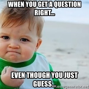 fist pump baby - When you get a question right... Even though you just guess...