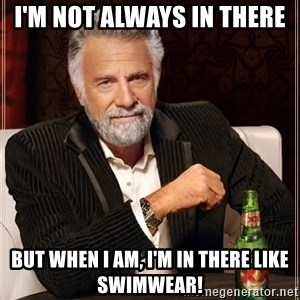 The Most Interesting Man In The World - I'm not always in there but when i am, i'm in there like swimwear!