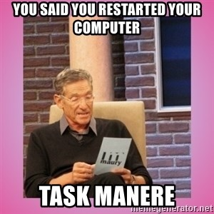 MAURY PV - You said you restarted your computer task manere
