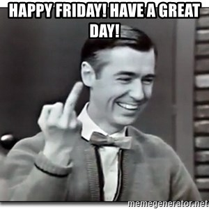 Mr Rogers gives the finger - Happy Friday! Have a great day!