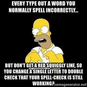 look-marge - Every type out a word you normally spell incorrectly... but don't get a red squiggly line, so you change a single letter to double check that your spell-check is still working?