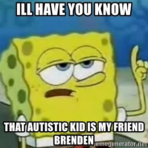 Sponge bob will let you know - Ill have you know that autistic kid is my friend brenden