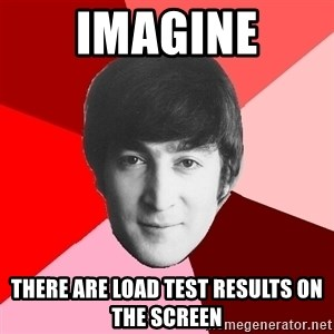 John Lennon Meme - IMAGINE THERE ARE LOAD TEST RESULTS ON THE SCREEN