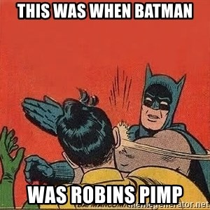 batman slap robin - THIS WAS WHEN BATMAN WAS ROBINS PIMP