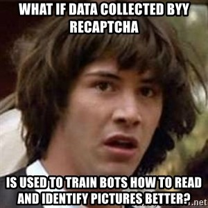 Conspiracy Keanu - What if data collected byy reCAPTCHA  is used to train bots how to read and identify pictures better?