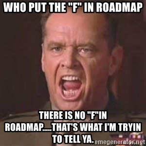 """Jack Nicholson - You can't handle the truth! - Who put the """"F"""" in Roadmap There is no """"F""""in Roadmap.....That's what I'm tryin to tell ya."""