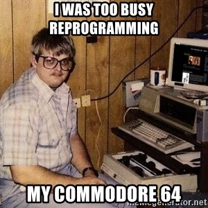 Nerd - I was too busy reprogramming my commodore 64