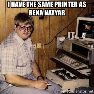Nerd - I have the same printer as Rena Nayyar