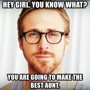 Ryan Gosling Hey Girl 3 - Hey girl, you know what? You are going to make the best Aunt.