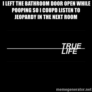 MTV True Life - I left the bathroom door open while pooping so i coupd listen to Jeopardy in the next room
