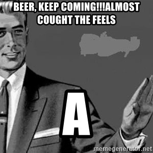 Correction Man  - Beer, keep coming!!!Almost cought the feels A