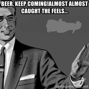 Correction Man  - Beer, keep coming!Almost almost caught the feels...