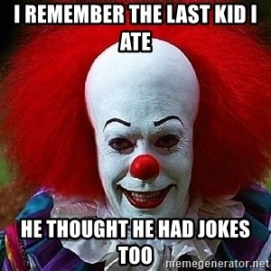 Pennywise the Clown - I REMEMBER THE LAST KID I ATE HE THOUGHT HE HAD JOKES TOO