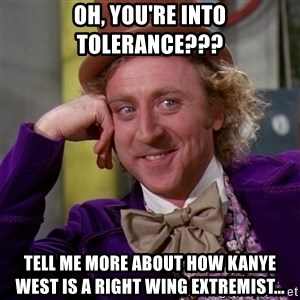 Willy Wonka - Oh, you're into tolerance??? Tell me more about how Kanye West is a right wing extremist...