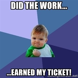 Success Kid - Did the work... ...earned my ticket!