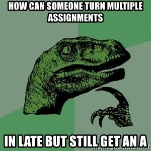 Philosoraptor - How can someone turn multiple assignments in late but still get an A