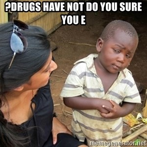 Skeptical 3rd World Kid - ?drugs have not do you sure you E