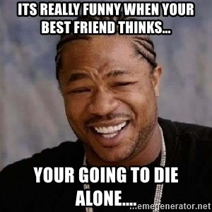 Yo Dawg - Its really funny when your best friend thinks... Your going to die alone....