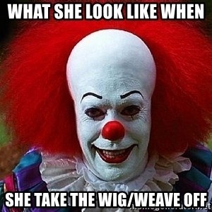 Pennywise the Clown - What she look like when  she take the wig/weave off