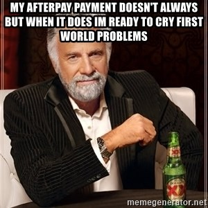 The Most Interesting Man In The World - My AFTERPAY Payment Doesn't Always But When It Does Im Ready To Cry First World Problems