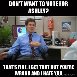 You're wrong and I hate you - don't want to vote for Ashley? that's fine, i get that but you're wrong and i hate you
