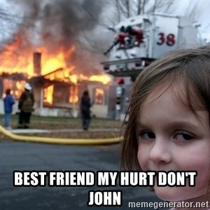 Disaster Girl - best friend my hurt don't John
