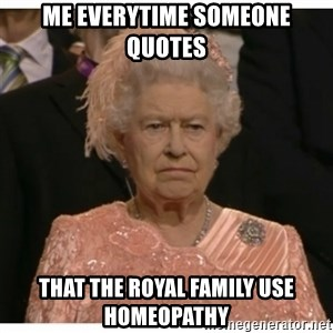 Unimpressed Queen - ME EVERYTIME SOMEONE QUOTES THAT THE ROYAL FAMILY USE HOMEOPATHY