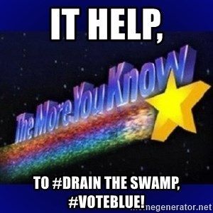 The more you know - It help, to #Drain the swamp, #VOTEBLUE!