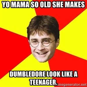 cheeky harry potter - yo mama so old she makes  Dumbledore look like a teenager.