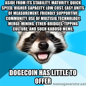 Lame Pun Coon - Aside from its stability, maturity, quick speed, higher capacity, low cost, easy units of measurement, friendly supportive community, use of multisig technology, merge-mining, ether-bridges, tipping culture, and such Kabosu meme,  dogecoin has little to offer