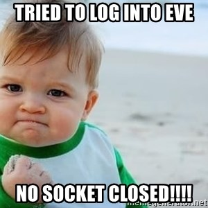 fist pump baby - Tried to log into eve NO SOCKET CLOSED!!!!