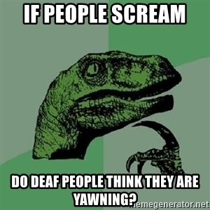 Philosoraptor - if people scream  do deaf people think they are yawning?