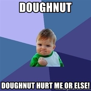 Success Kid - doughnut doughnut hurt me or ELSE!