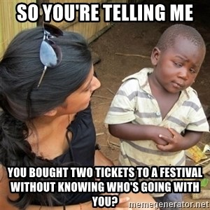 So You're Telling me - So you're telling me you bought two tickets to a festival without knowing who's going with you?