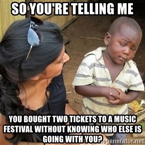 So You're Telling me - so you're telling me you bought two tickets to a music festival without knowing who else is going with you?