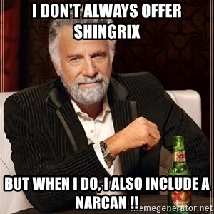 The Most Interesting Man In The World - I don't always offer shingrix  but when I do, I also include a narcan !!