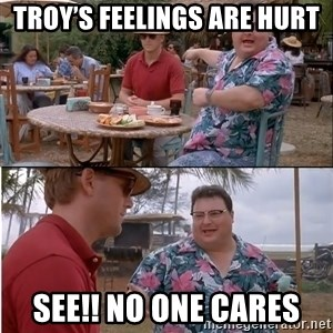 See? Nobody Cares - Troy's feelings are hurt See!! No one cares