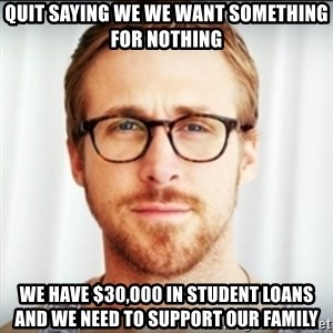 Ryan Gosling Hey Girl 3 - Quit saying we we want something for nothing we have $30,000 in student loans and we need to support our family