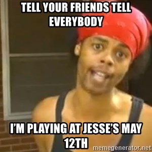 Hide Yo Kids - Tell your friends tell everybody  I'm playing at Jesse's May 12th