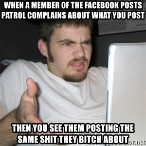 Wtf Shz - When a member of the facebook posts patrol complains about what you post Then you see them posting the same shit they bitch about
